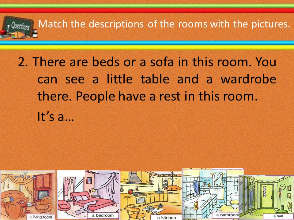 Match the descriptions of the rooms with the pictures. 2. There are beds or a sofa in this room. You can see a little table and a wardrobe there. Peop