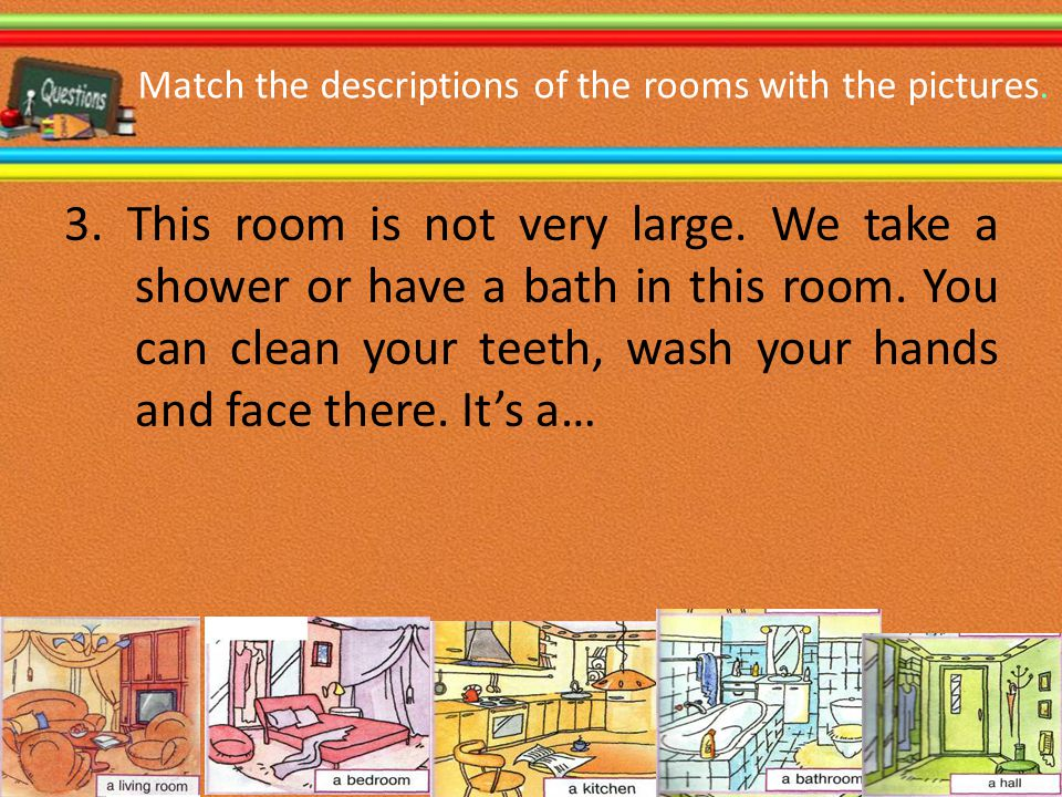 Match the descriptions of the rooms with the pictures. 3. This room is not very large. We take a shower or have a bath in this room. You can clean you