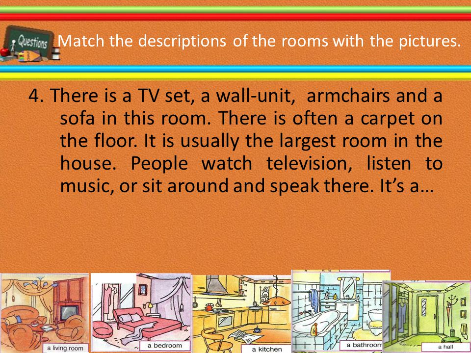 Match the descriptions of the rooms with the pictures. 4. There is a TV set, a wall-unit, armchairs and a sofa in this room. There is often a carpet o