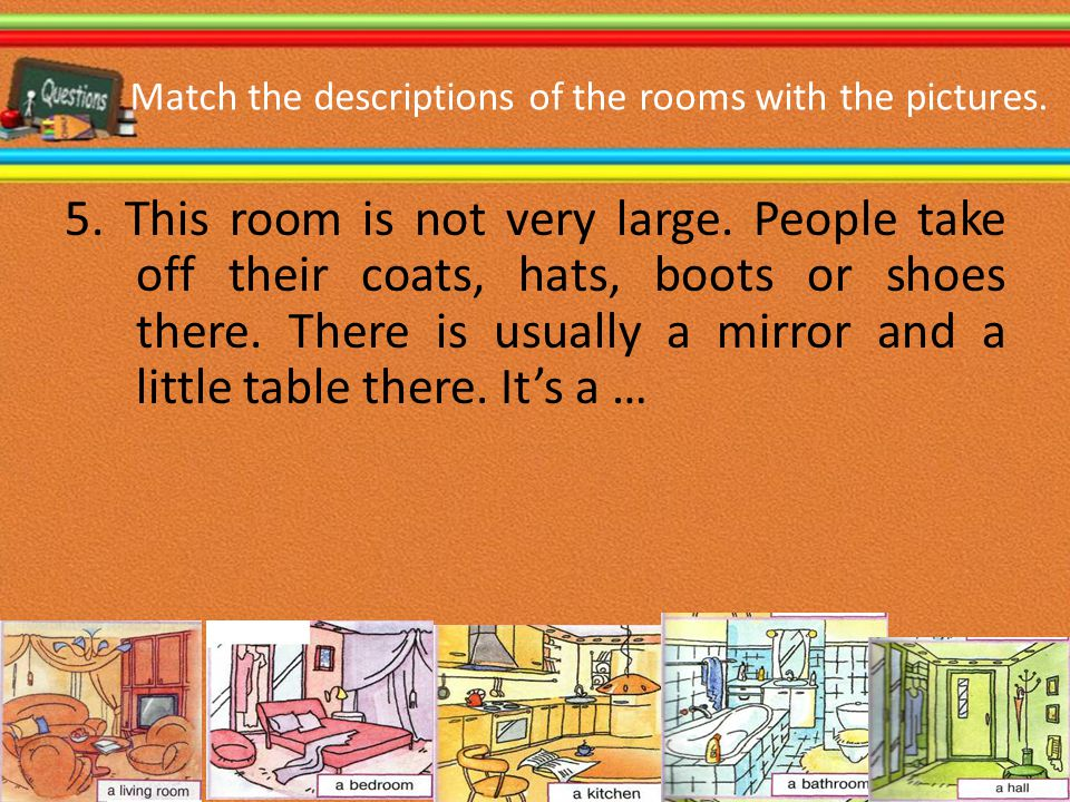 Match the descriptions of the rooms with the pictures. 5. This room is not very large. People take off their coats, hats, boots or shoes there. There