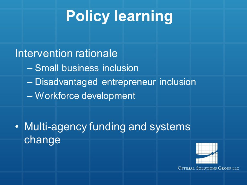 Policy learning Intervention rationale –Small business inclusion –Disadvantaged entrepreneur inclusion –Workforce development Multi-agency funding and