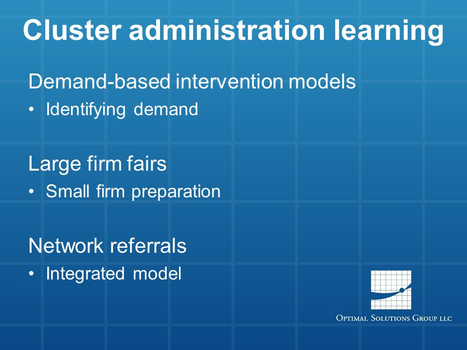 Cluster administration learning Demand-based intervention models Identifying demand Large firm fairs Small firm preparation Network referrals Integrated model