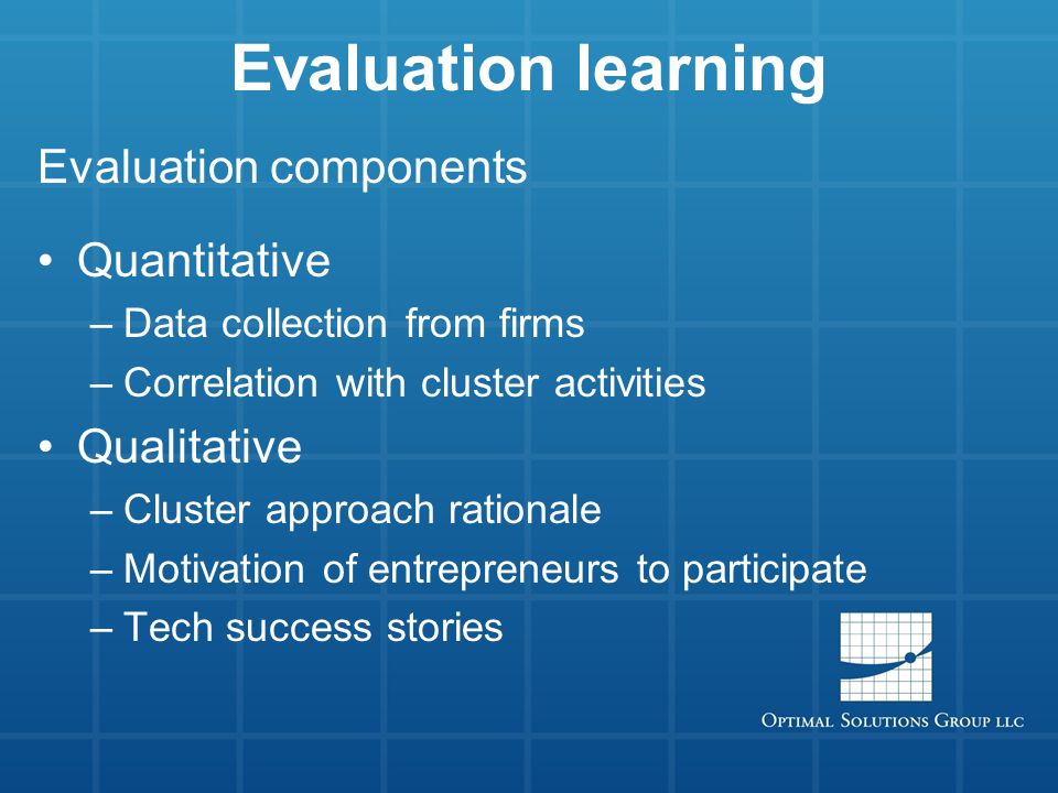 Evaluation learning Evaluation components Quantitative –Data collection from firms –Correlation with cluster activities Qualitative –Cluster approach