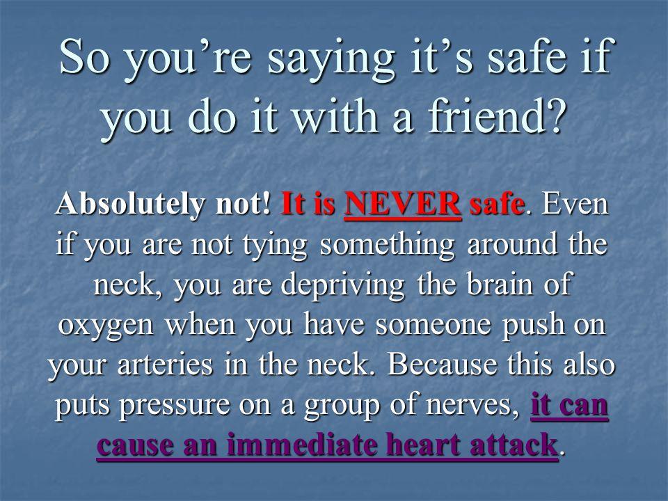 So you're saying it's safe if you do it with a friend.