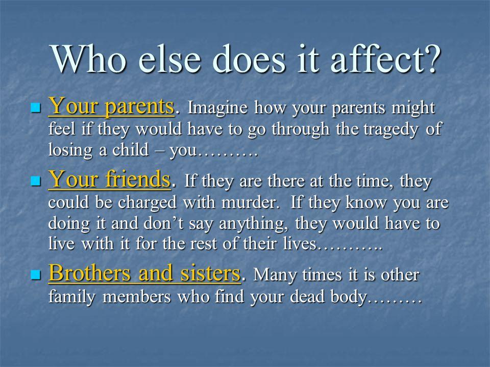 Who else does it affect. Your parents.