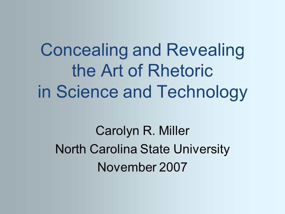 Concealing and Revealing the Art of Rhetoric in Science and Technology Carolyn R. Miller North Carolina State University November 2007