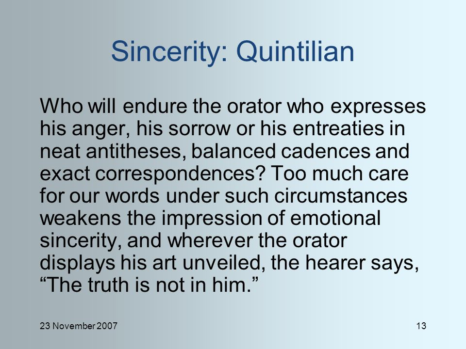 23 November 200713 Sincerity: Quintilian Who will endure the orator who expresses his anger, his sorrow or his entreaties in neat antitheses, balanced cadences and exact correspondences.