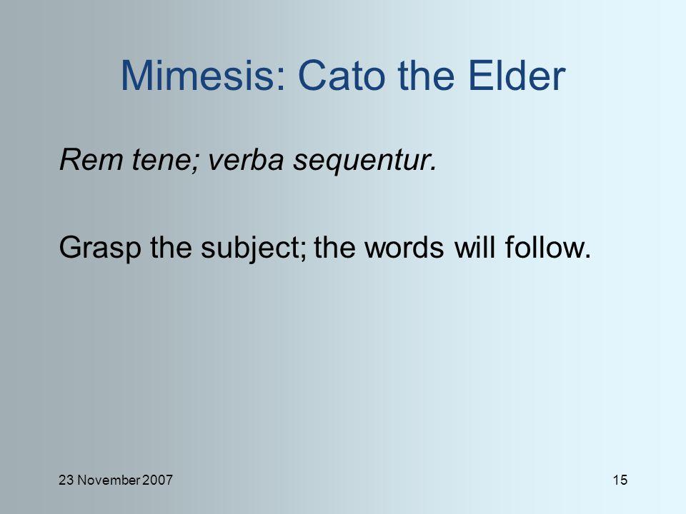 23 November 200715 Mimesis: Cato the Elder Rem tene; verba sequentur. Grasp the subject; the words will follow.