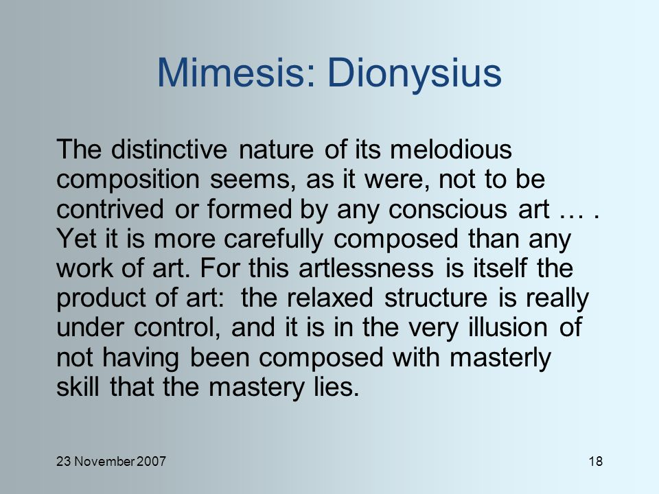 23 November 200718 Mimesis: Dionysius The distinctive nature of its melodious composition seems, as it were, not to be contrived or formed by any conscious art ….