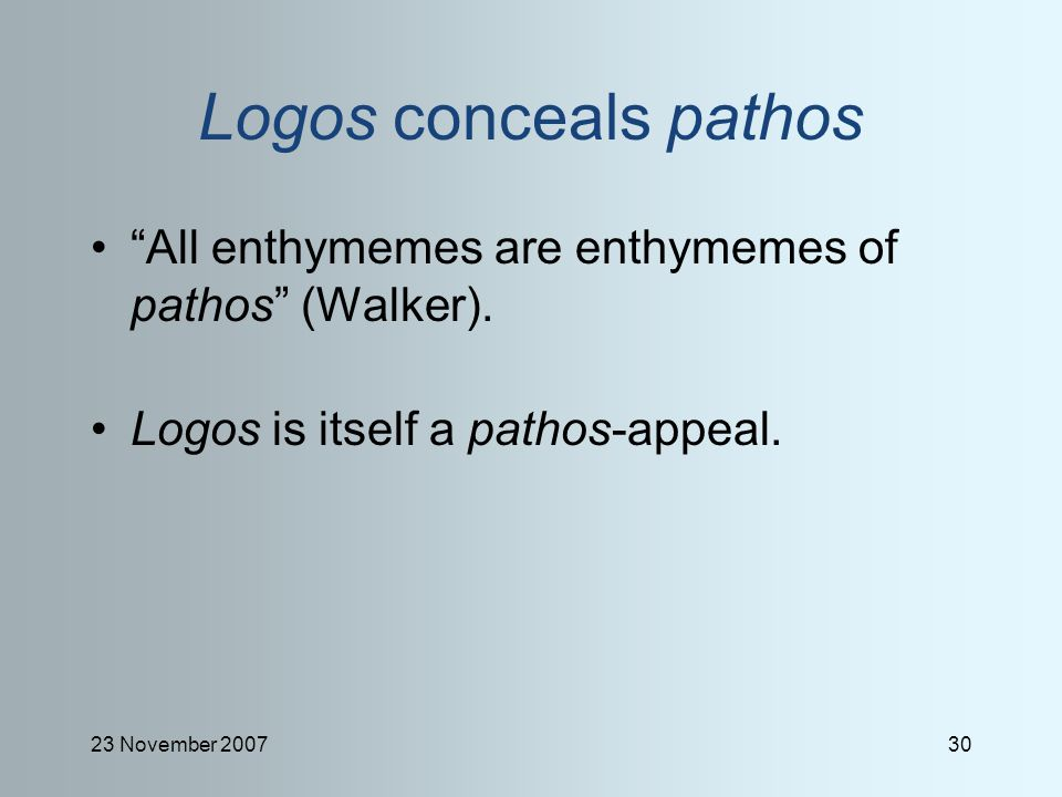 23 November 200730 Logos conceals pathos All enthymemes are enthymemes of pathos (Walker).