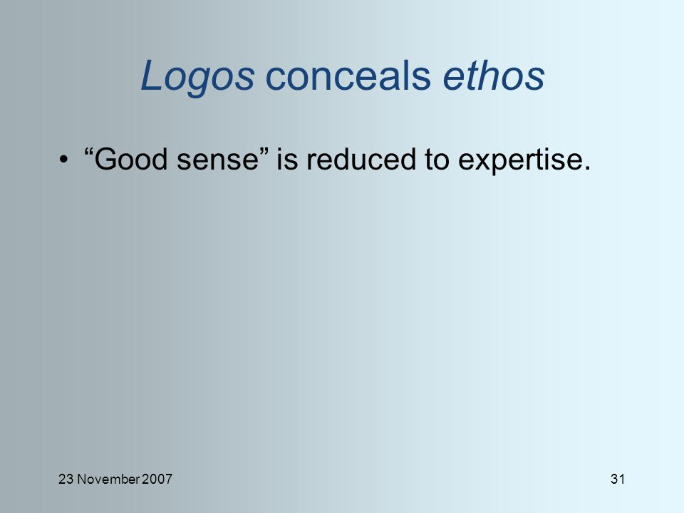 23 November 200731 Logos conceals ethos Good sense is reduced to expertise.
