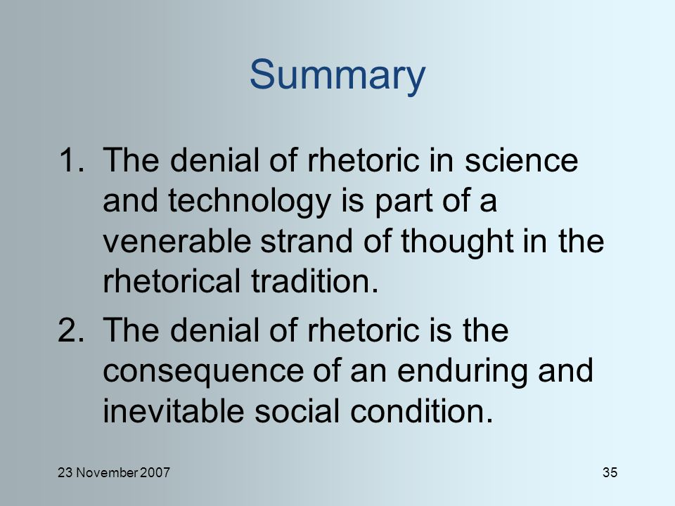 23 November 200735 Summary 1.The denial of rhetoric in science and technology is part of a venerable strand of thought in the rhetorical tradition.
