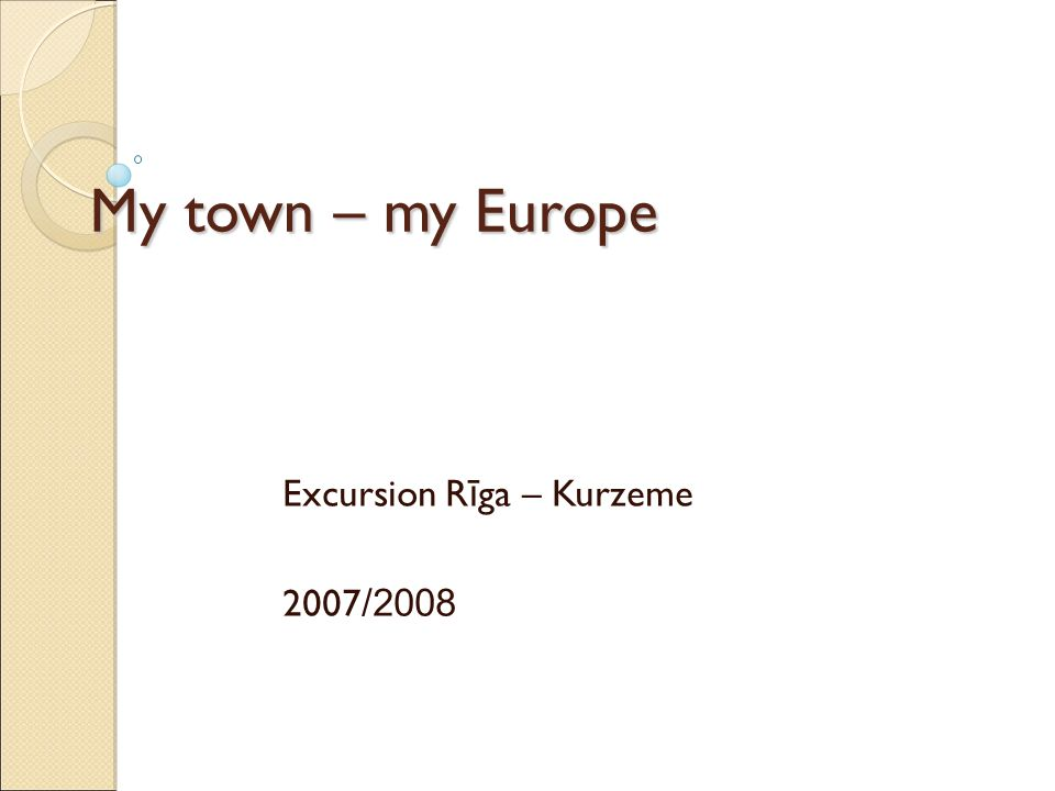 My town – my Europe Excursion R ī ga – Kurzeme 2007 /2008