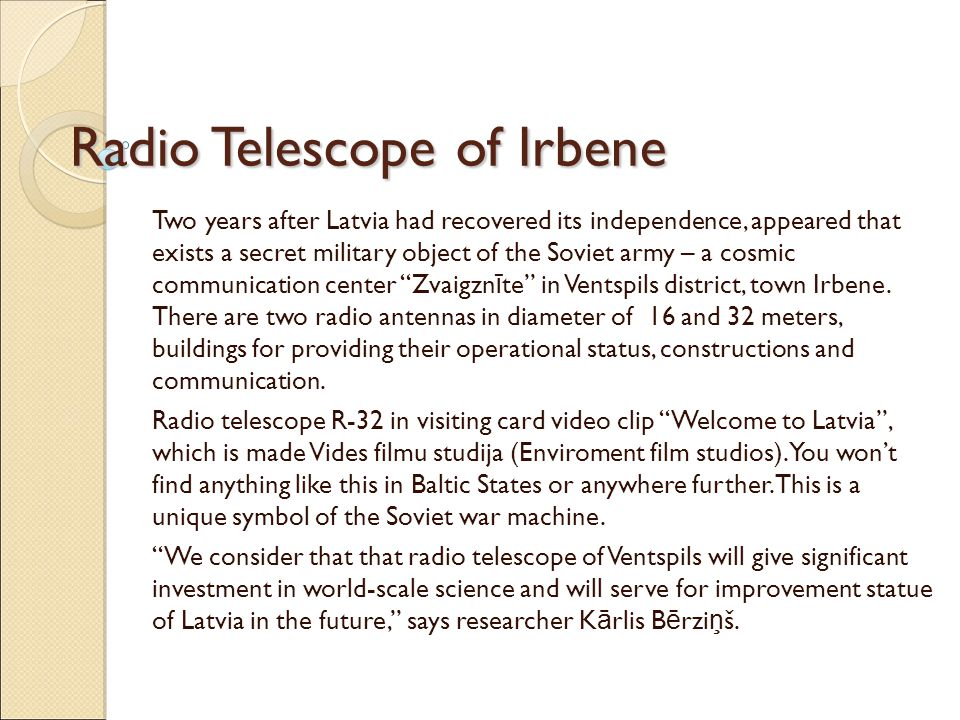 Radio Telescope of Irbene Two years after Latvia had recovered its independence, appeared that exists a secret military object of the Soviet army – a cosmic communication center Zvaigzn ī te in Ventspils district, town Irbene.