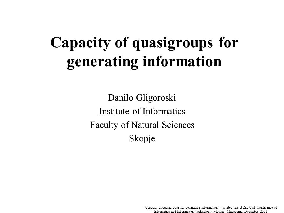 Capacity of quasigroups for generating information - invited talk at 2nd CiiT Conference of Informatics and Information Technology, Molika - Macedonia, December 2001 Capacity of quasigroups for generating information Danilo Gligoroski Institute of Informatics Faculty of Natural Sciences Skopje