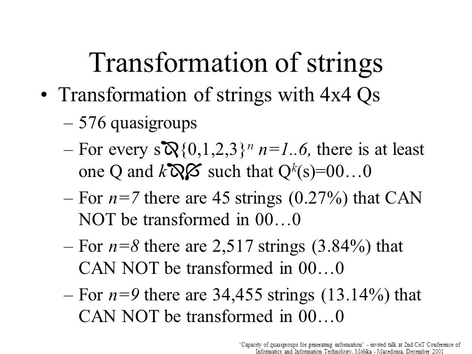 Capacity of quasigroups for generating information - invited talk at 2nd CiiT Conference of Informatics and Information Technology, Molika - Macedonia, December 2001 Transformation of strings Transformation of strings with 4x4 Qs –576 quasigroups –For every s  {0,1,2,3} n n=1..6, there is at least one Q and k  such that Q k (s)=00…0 –For n=7 there are 45 strings (0.27%) that CAN NOT be transformed in 00…0 –For n=8 there are 2,517 strings (3.84%) that CAN NOT be transformed in 00…0 –For n=9 there are 34,455 strings (13.14%) that CAN NOT be transformed in 00…0