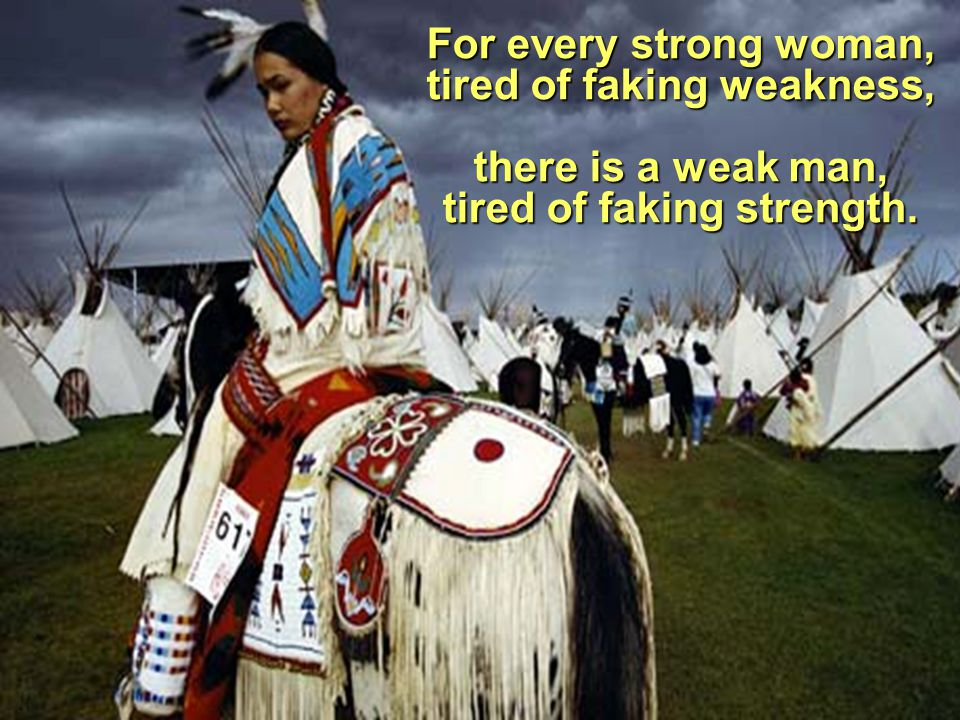 For every strong woman, tired of faking weakness, there is a weak man, tired of faking strength.