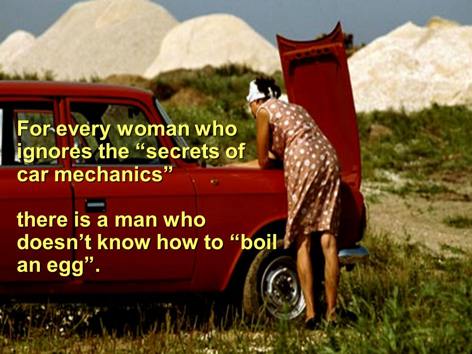 For every woman who ignores the secrets of car mechanics there is a man who doesn't know how to boil an egg .