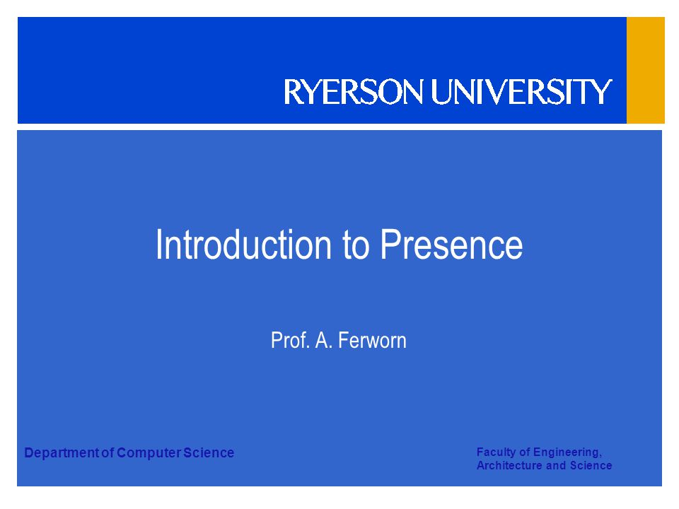 Department of Computer Science Faculty of Engineering, Architecture and Science Introduction to Presence Prof. A. Ferworn