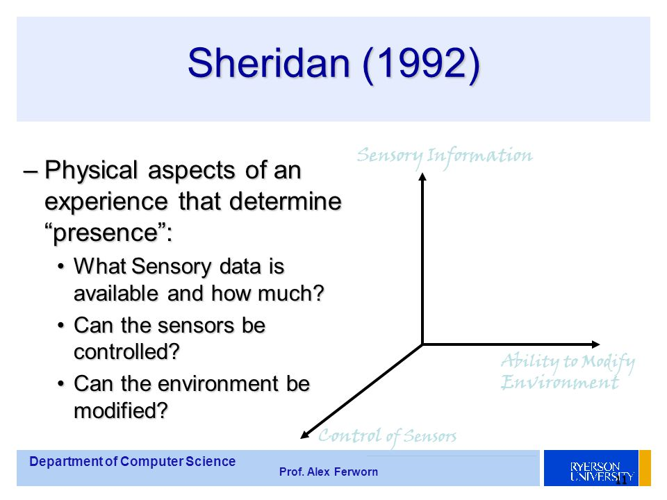 """Department of Computer Science Prof. Alex Ferworn 11 Sheridan (1992) –Physical aspects of an experience that determine """"presence"""": What Sensory data i"""