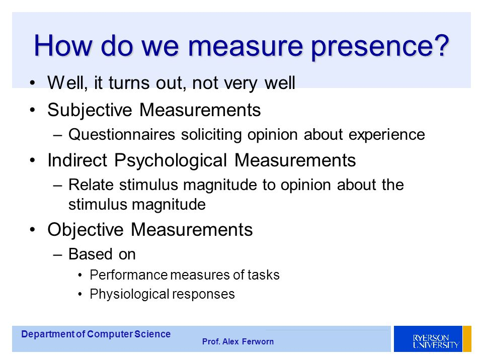 Department of Computer Science Prof. Alex Ferworn How do we measure presence? Well, it turns out, not very well Subjective Measurements –Questionnaire