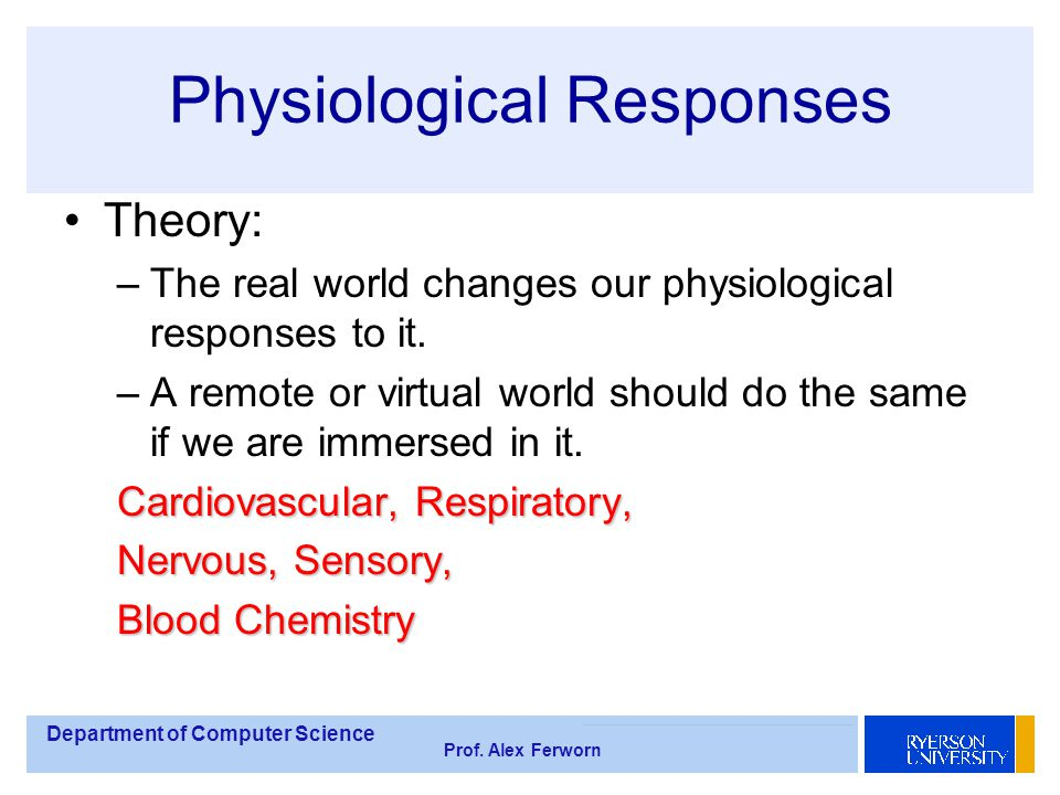 Department of Computer Science Prof. Alex Ferworn Physiological Responses Theory: –The real world changes our physiological responses to it. –A remote