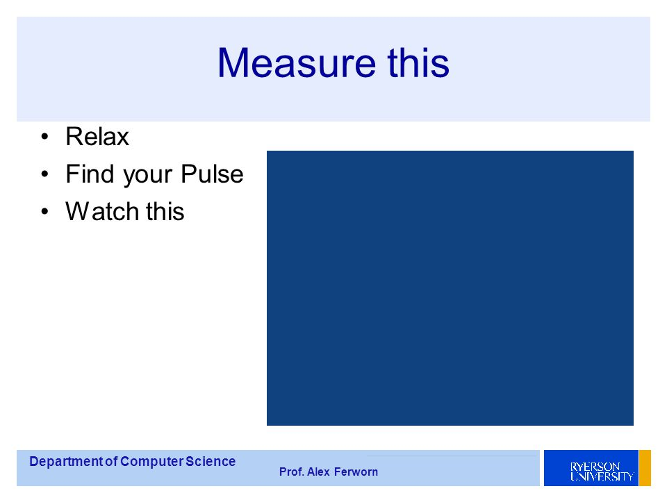 Department of Computer Science Prof. Alex Ferworn Measure this Relax Find your Pulse Watch this