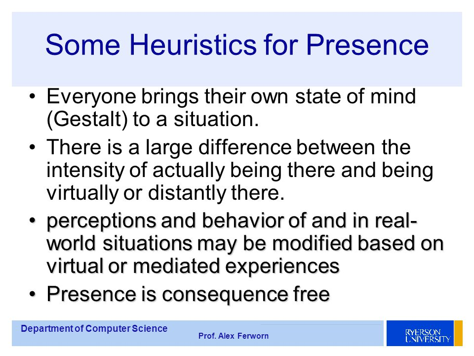 Department of Computer Science Prof. Alex Ferworn Some Heuristics for Presence Everyone brings their own state of mind (Gestalt) to a situation. There