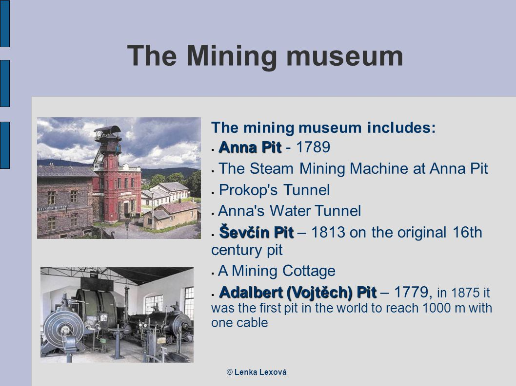 © Lenka Lexová The Mining museum The mining museum includes: Anna Pit  Anna Pit - 1789  The Steam Mining Machine at Anna Pit  Prokop s Tunnel  Anna s Water Tunnel Ševčín Pit  Ševčín Pit – 1813 on the original 16th century pit  A Mining Cottage Adalbert (Vojtěch) Pit  Adalbert (Vojtěch) Pit – 1779, in 1875 it was the first pit in the world to reach 1000 m with one cable