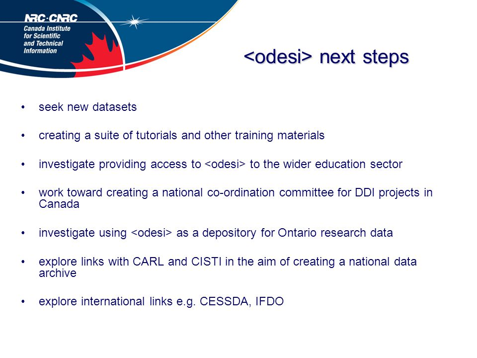 next steps next steps seek new datasets creating a suite of tutorials and other training materials investigate providing access to to the wider education sector work toward creating a national co-ordination committee for DDI projects in Canada investigate using as a depository for Ontario research data explore links with CARL and CISTI in the aim of creating a national data archive explore international links e.g.