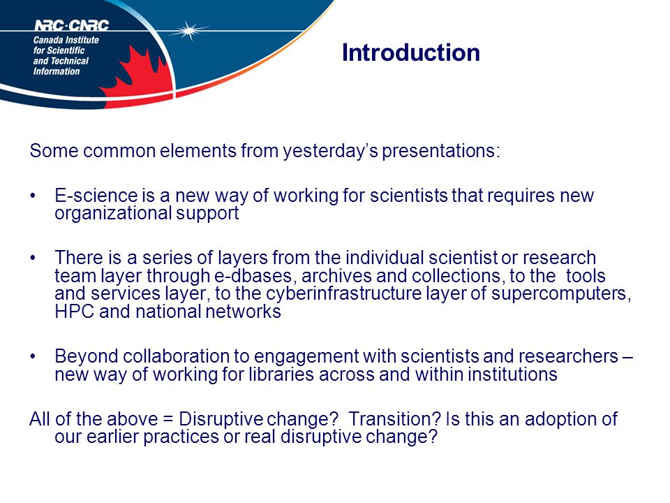 Introduction Some common elements from yesterday's presentations: E-science is a new way of working for scientists that requires new organizational support There is a series of layers from the individual scientist or research team layer through e-dbases, archives and collections, to the tools and services layer, to the cyberinfrastructure layer of supercomputers, HPC and national networks Beyond collaboration to engagement with scientists and researchers – new way of working for libraries across and within institutions All of the above = Disruptive change.