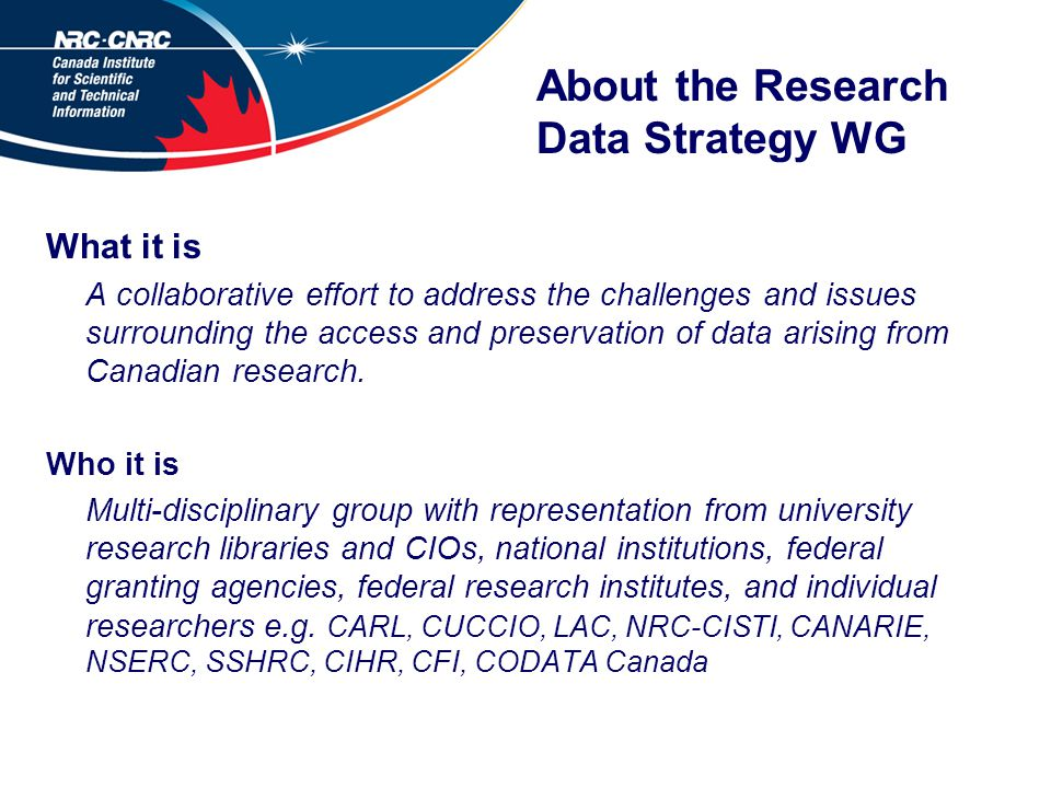 About the Research Data Strategy WG What it is A collaborative effort to address the challenges and issues surrounding the access and preservation of data arising from Canadian research.