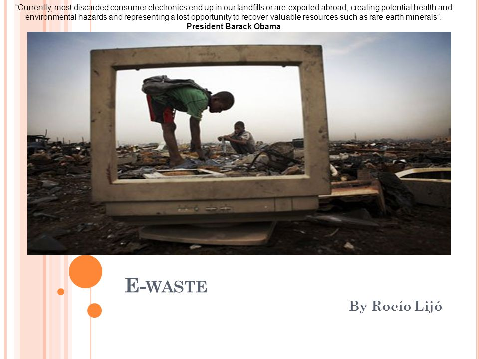"E- WASTE By Rocío Lijó ""Currently, most discarded consumer electronics end up in our landfills or are exported abroad, creating potential health and e"