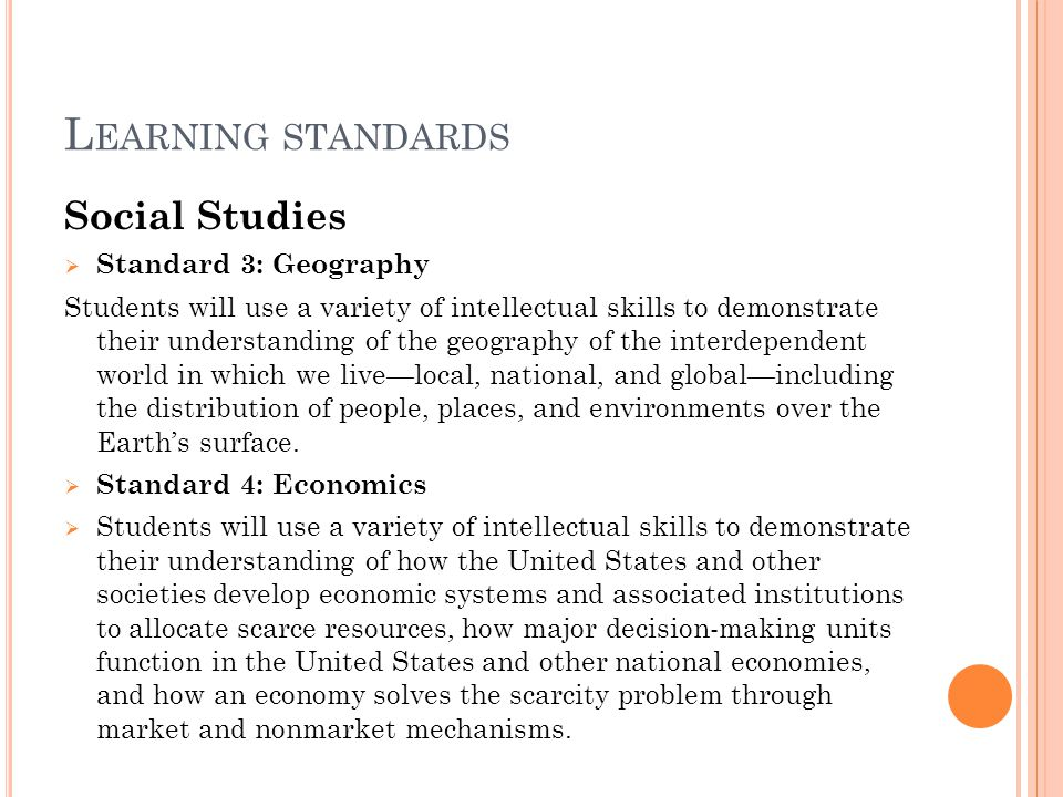 L EARNING STANDARDS Social Studies  Standard 3: Geography Students will use a variety of intellectual skills to demonstrate their understanding of th