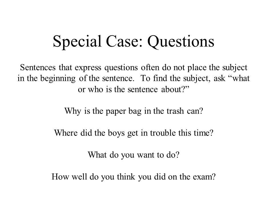 Special Case: Questions Sentences that express questions often do not place the subject in the beginning of the sentence.