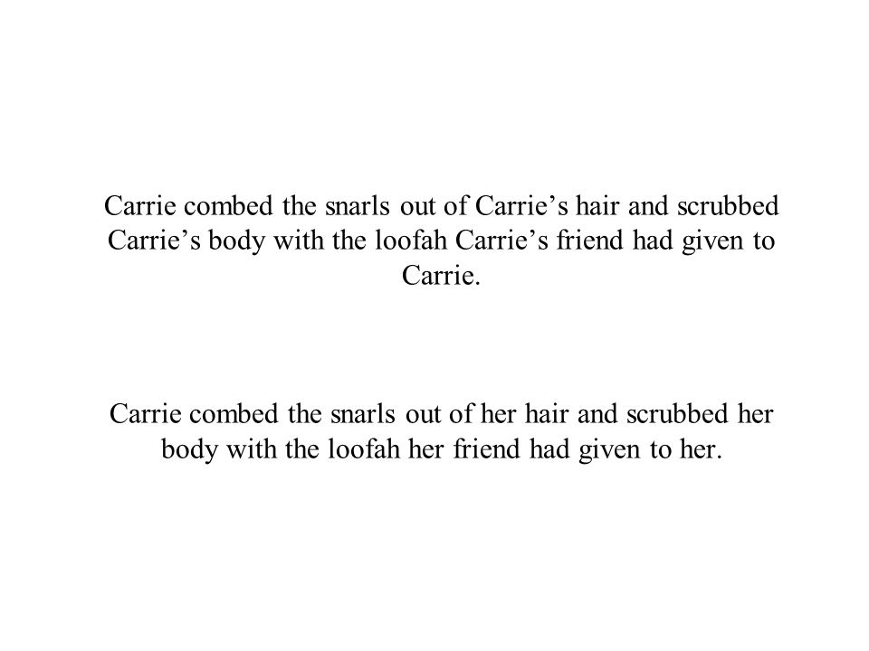 Carrie combed the snarls out of Carrie's hair and scrubbed Carrie's body with the loofah Carrie's friend had given to Carrie.