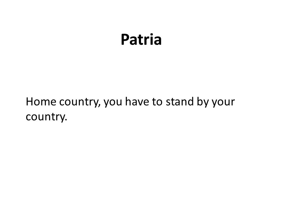 Patria Home country, you have to stand by your country.