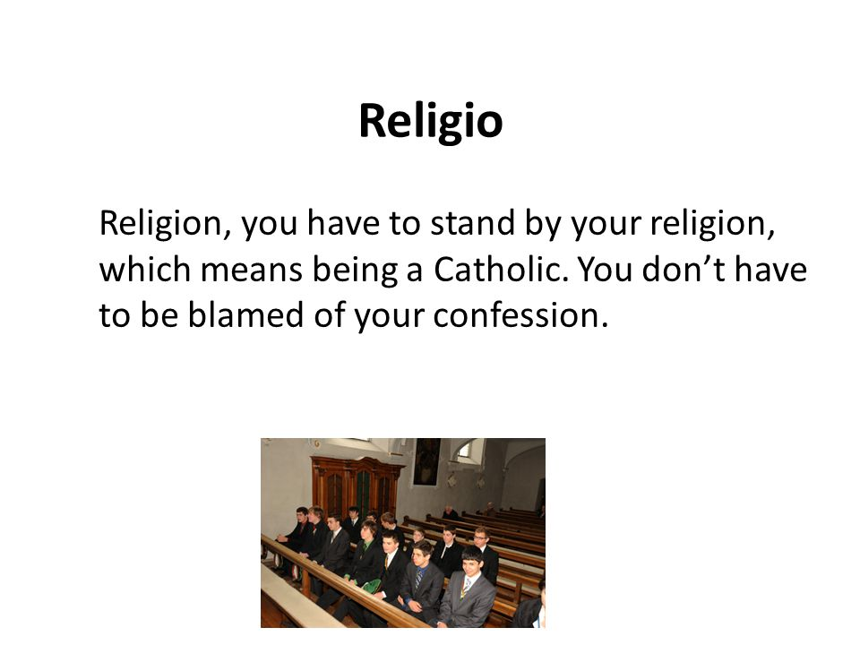 Religio Religion, you have to stand by your religion, which means being a Catholic.