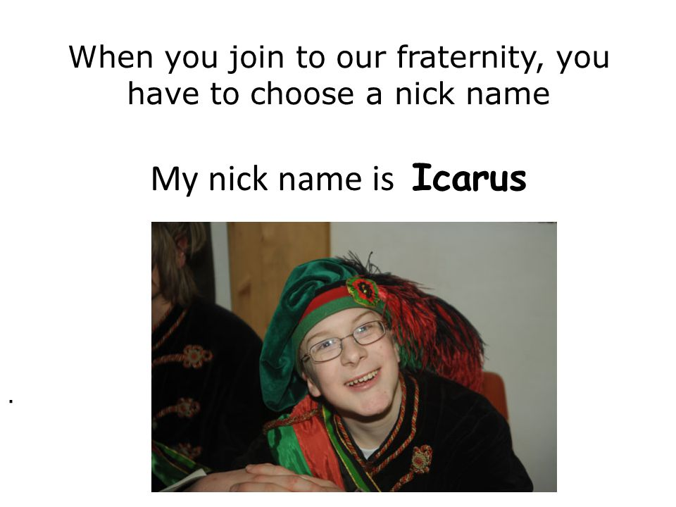 When you join to our fraternity, you have to choose a nick name My nick name is Icarus.