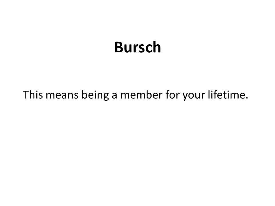 Bursch This means being a member for your lifetime.