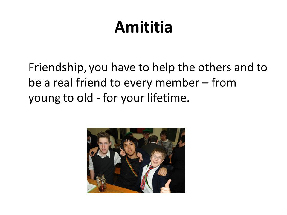 Amititia Friendship, you have to help the others and to be a real friend to every member – from young to old - for your lifetime.