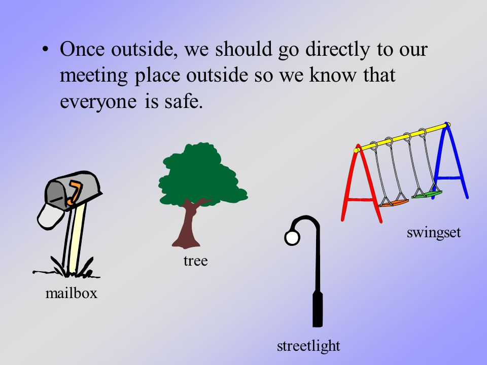 Once outside, we should go directly to our meeting place outside so we know that everyone is safe. mailbox tree streetlight swingset