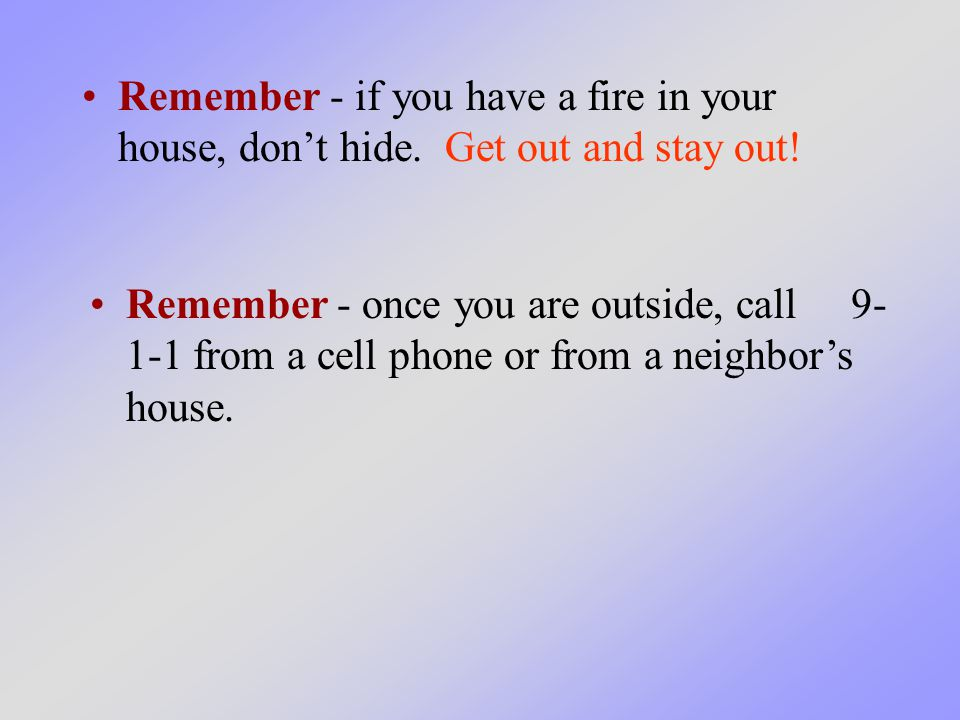 Remember - if you have a fire in your house, don't hide. Get out and stay out! Remember - once you are outside, call 9- 1-1 from a cell phone or from