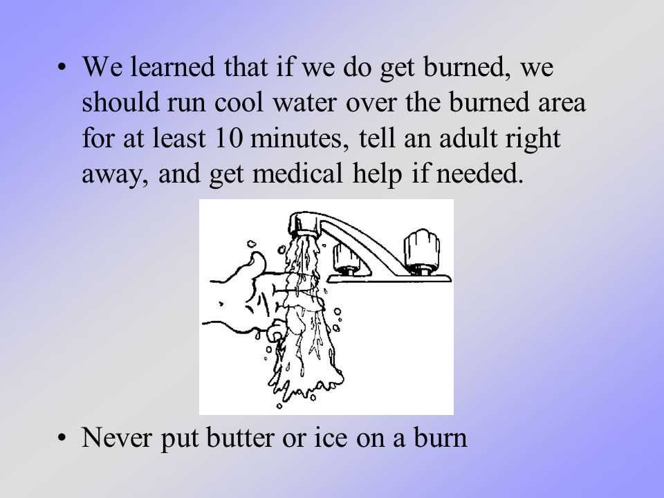 We learned that if we do get burned, we should run cool water over the burned area for at least 10 minutes, tell an adult right away, and get medical