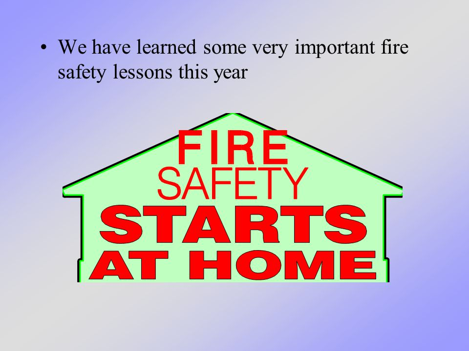 We have learned some very important fire safety lessons this year