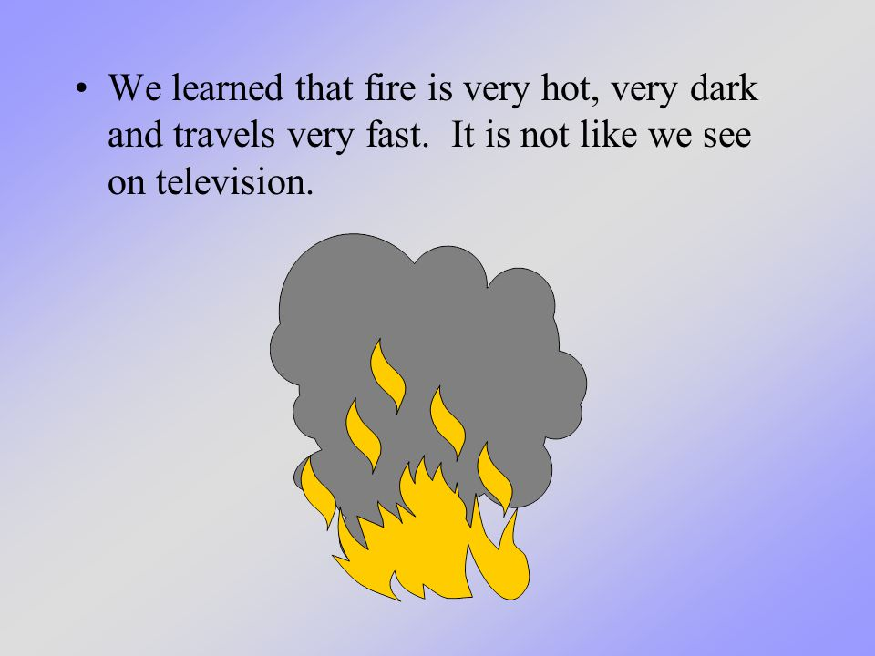 We learned that fire is very hot, very dark and travels very fast. It is not like we see on television.