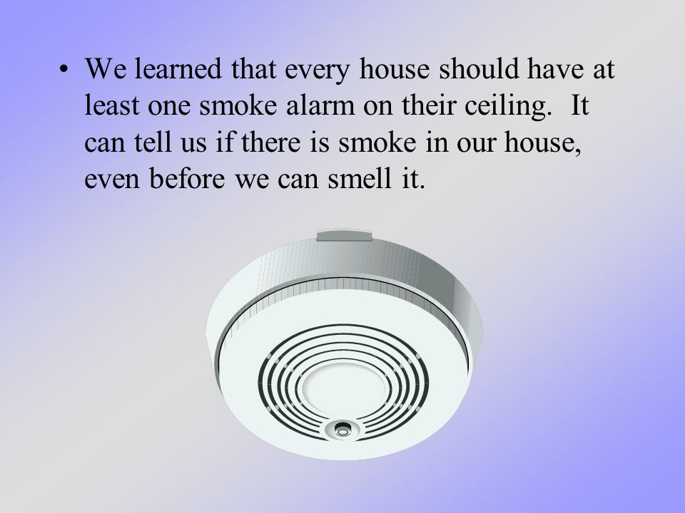 We learned that every house should have at least one smoke alarm on their ceiling. It can tell us if there is smoke in our house, even before we can s