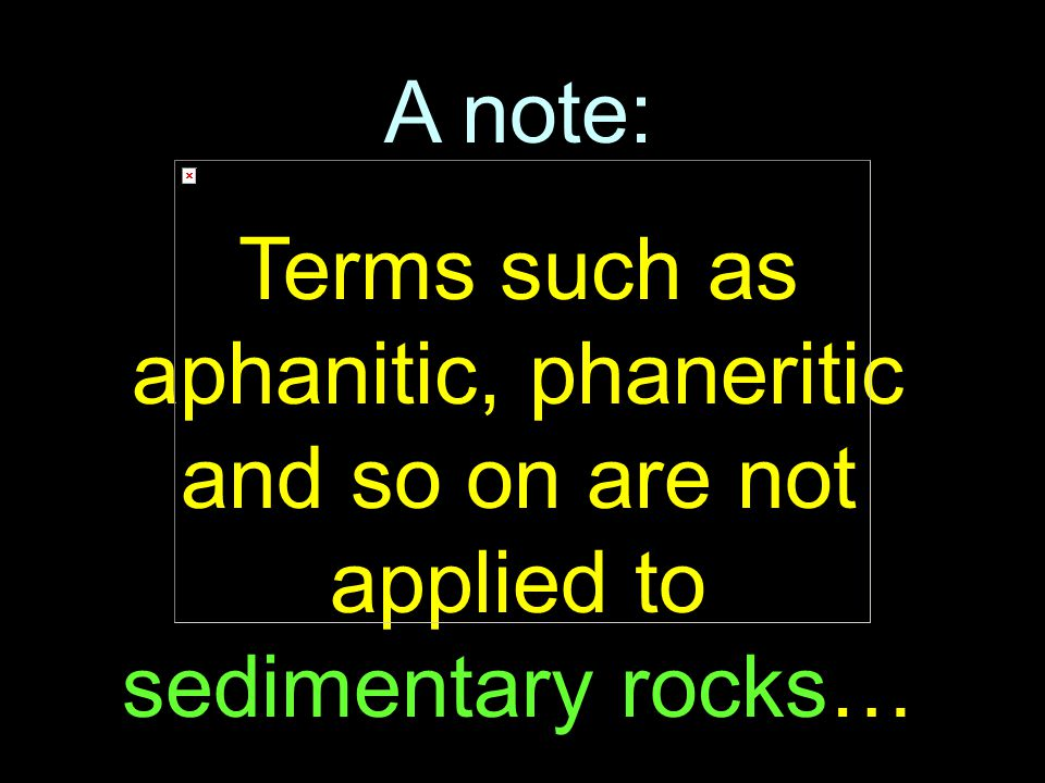 104 A note: Terms such as aphanitic, phaneritic and so on are not applied to sedimentary rocks…