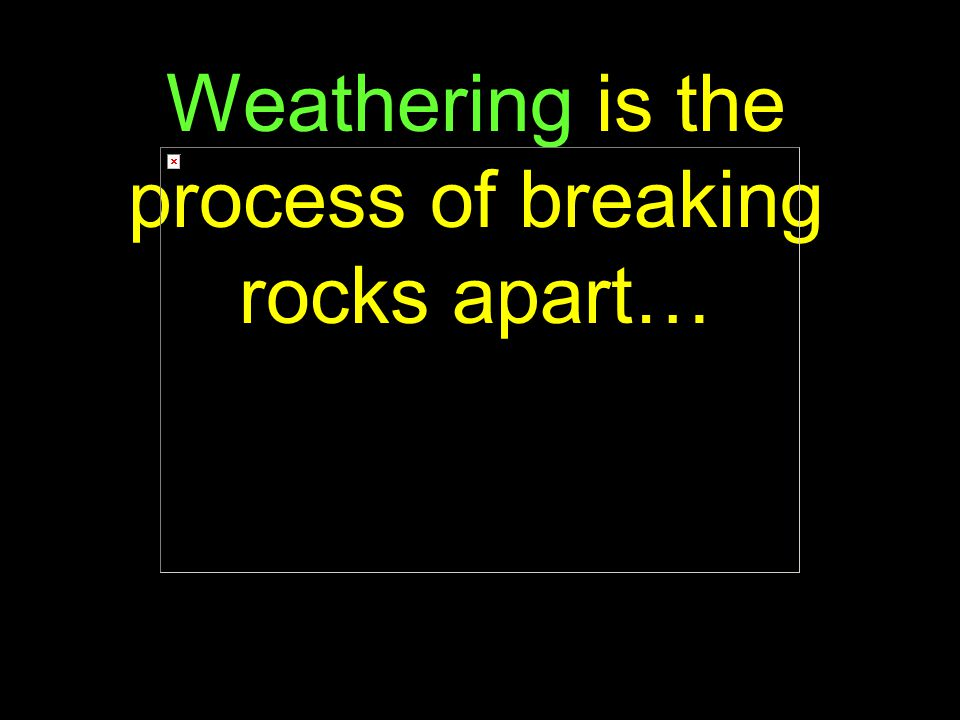 13 Weathering is the process of breaking rocks apart…