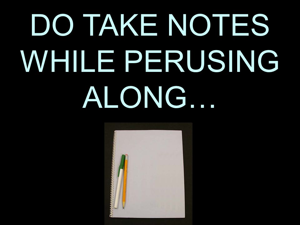 2 DO TAKE NOTES WHILE PERUSING ALONG…